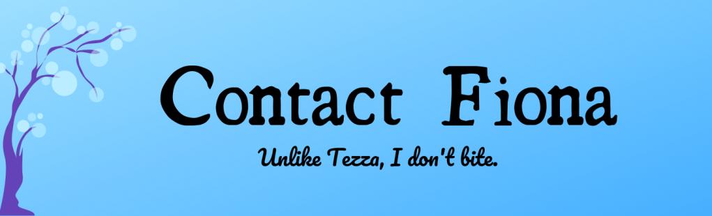 Contact Fiona. Unlike Tezza, I don't bite.